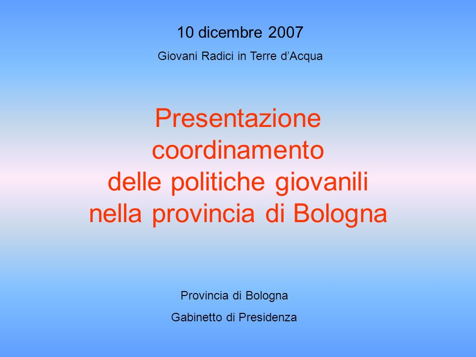 Presentazione coordinamento delle politiche giovanili nella provincia di Bologna Provincia di Bologna Gabinetto di Presidenza 10 dicembre 2007 Giovani Radici in Terre dAcqua