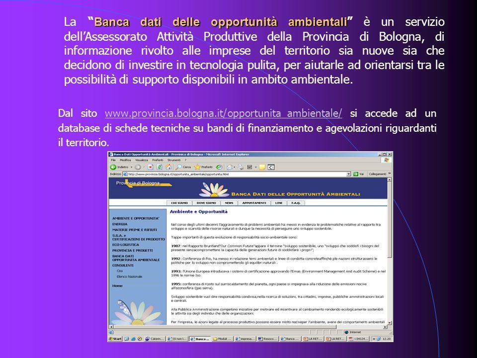 Dal sito www.provincia.bologna.it/opportunita_ambientale/ si accede ad un database di schede tecniche su bandi di finanziamento e agevolazioni riguard