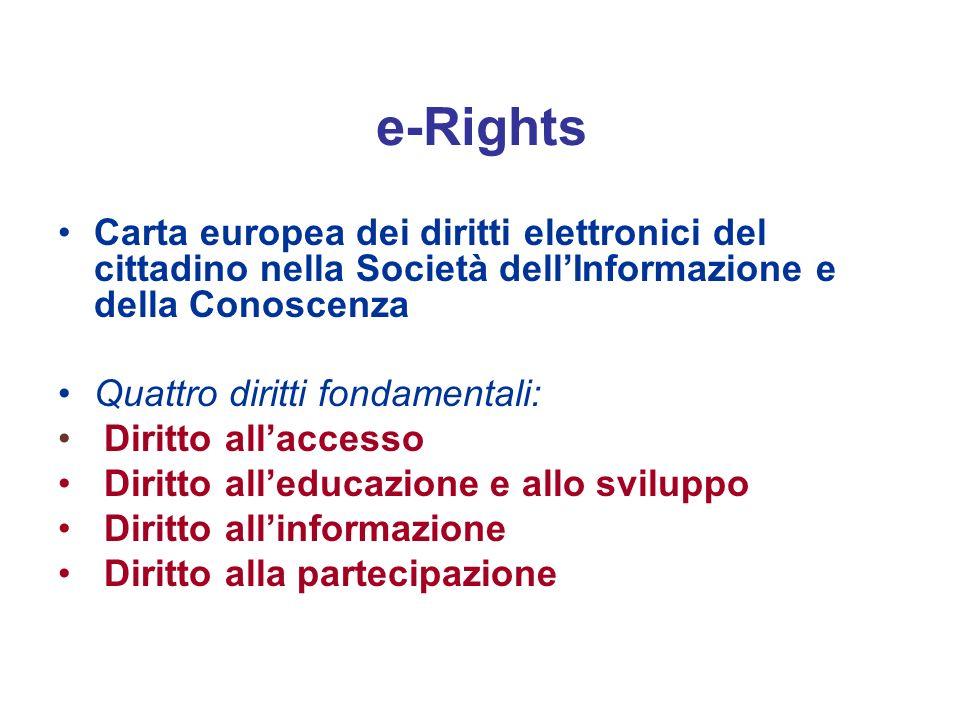 e-Rights Carta europea dei diritti elettronici del cittadino nella Società dellInformazione e della Conoscenza Quattro diritti fondamentali: Diritto allaccesso Diritto alleducazione e allo sviluppo Diritto allinformazione Diritto alla partecipazione