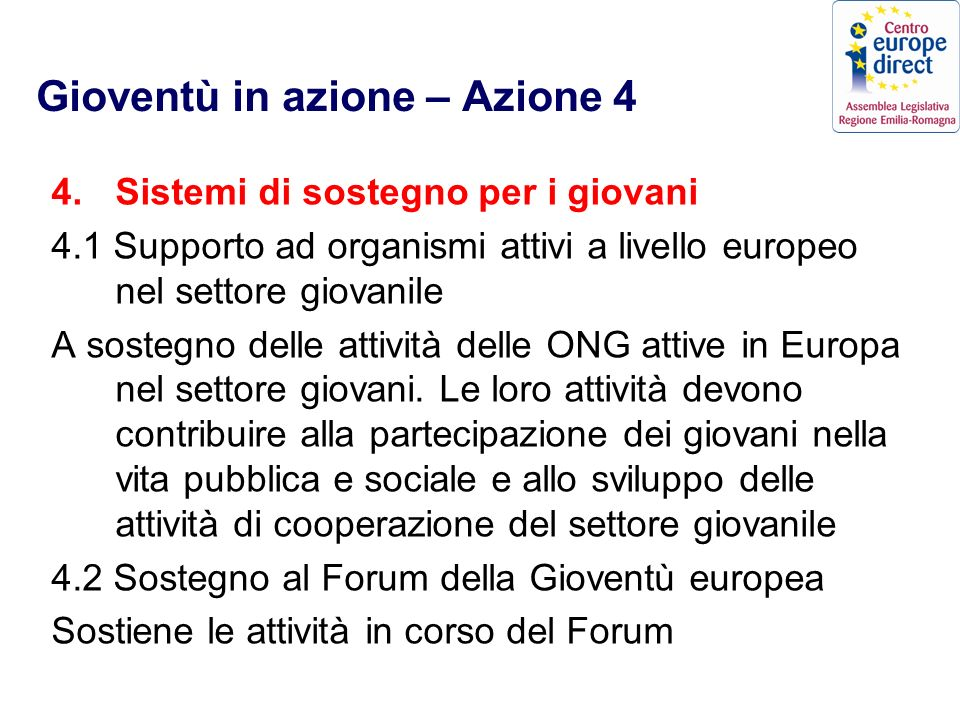 Gioventù in azione – Azione 4 4.Sistemi di sostegno per i giovani 4.1 Supporto ad organismi attivi a livello europeo nel settore giovanile A sostegno delle attività delle ONG attive in Europa nel settore giovani.