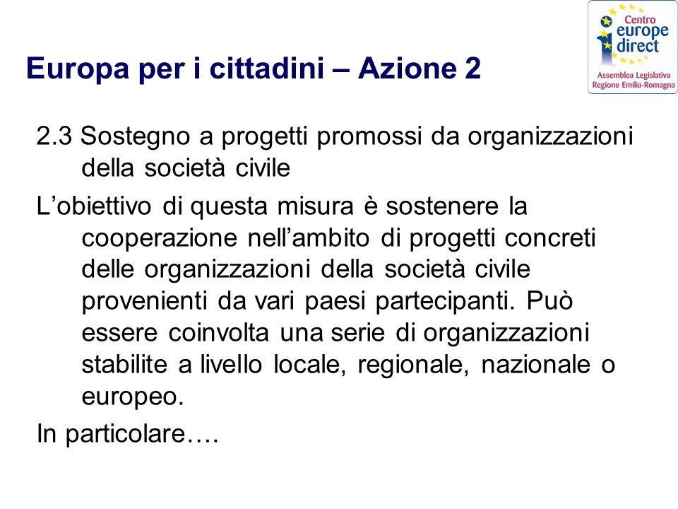 Europa per i cittadini – Azione 2 2.3 Sostegno a progetti promossi da organizzazioni della società civile Lobiettivo di questa misura è sostenere la cooperazione nellambito di progetti concreti delle organizzazioni della società civile provenienti da vari paesi partecipanti.