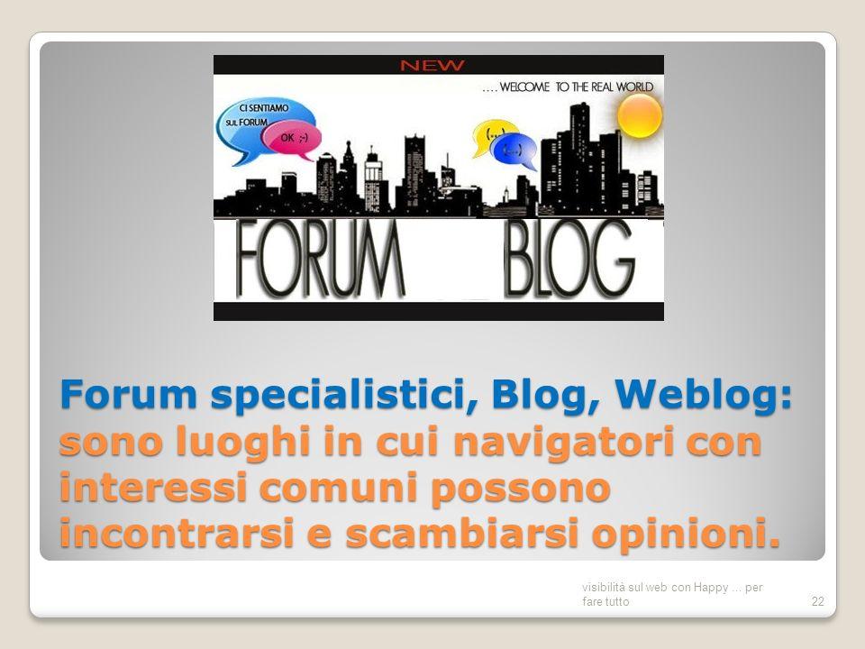 Forum specialistici, Blog, Weblog: sono luoghi in cui navigatori con interessi comuni possono incontrarsi e scambiarsi opinioni.