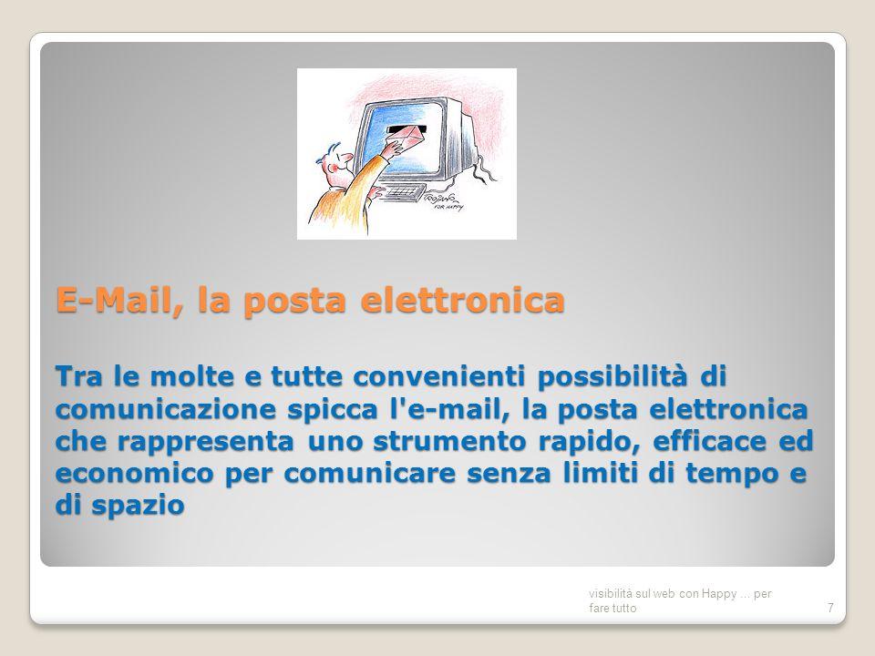 E-Mail, la posta elettronica Tra le molte e tutte convenienti possibilità di comunicazione spicca l e-mail, la posta elettronica che rappresenta uno strumento rapido, efficace ed economico per comunicare senza limiti di tempo e di spazio visibilità sul web con Happy...