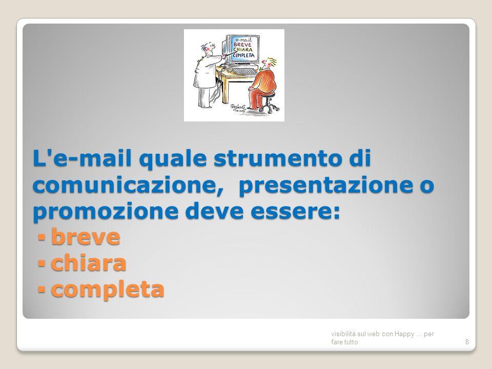 L e-mail quale strumento di comunicazione, presentazione o promozione deve essere: breve chiara completa visibilità sul web con Happy...
