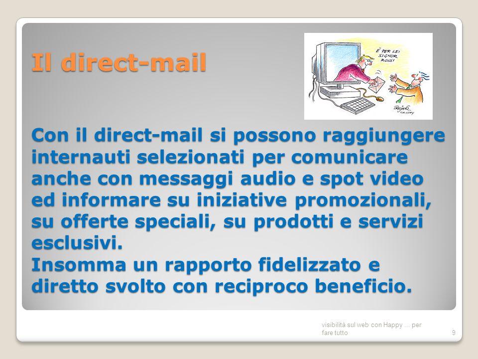Il direct-mail Con il direct-mail si possono raggiungere internauti selezionati per comunicare anche con messaggi audio e spot video ed informare su iniziative promozionali, su offerte speciali, su prodotti e servizi esclusivi.