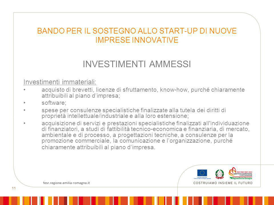 11 BANDO PER IL SOSTEGNO ALLO START-UP DI NUOVE IMPRESE INNOVATIVE INVESTIMENTI AMMESSI Investimenti immateriali: acquisto di brevetti, licenze di sfr