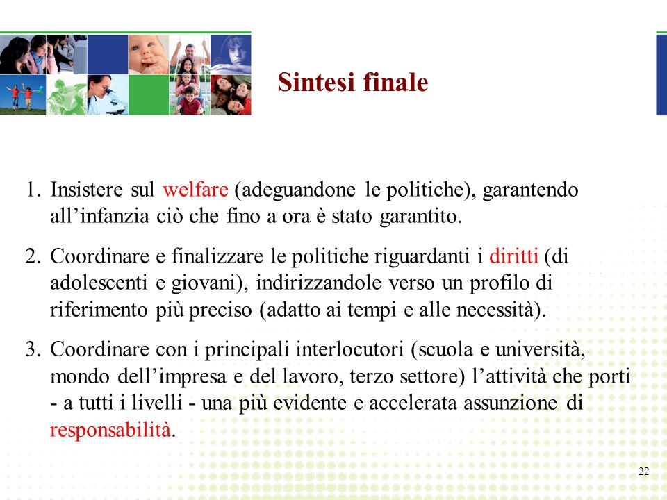 22 Sintesi finale 1.Insistere sul welfare (adeguandone le politiche), garantendo allinfanzia ciò che fino a ora è stato garantito.