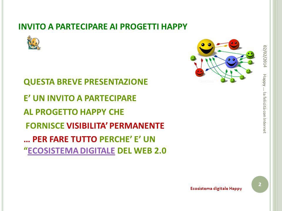 INVITO A PARTECIPARE AI PROGETTI HAPPY QUESTA BREVE PRESENTAZIONE E UN INVITO A PARTECIPARE AL PROGETTO HAPPY CHE FORNISCE VISIBILITA PERMANENTE … PER FARE TUTTO PERCHE E UNECOSISTEMA DIGITALE DEL WEB 2.0ECOSISTEMA DIGITALE 02/02/2014 2 Happy...