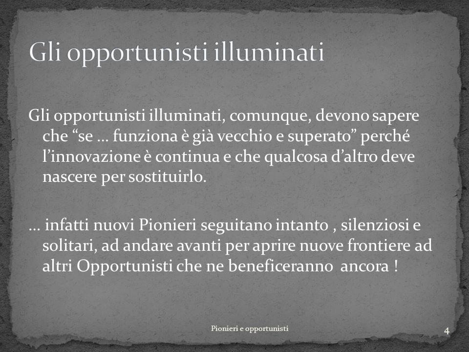 Gli opportunisti illuminati, comunque, devono sapere che se … funziona è già vecchio e superato perché linnovazione è continua e che qualcosa daltro deve nascere per sostituirlo.