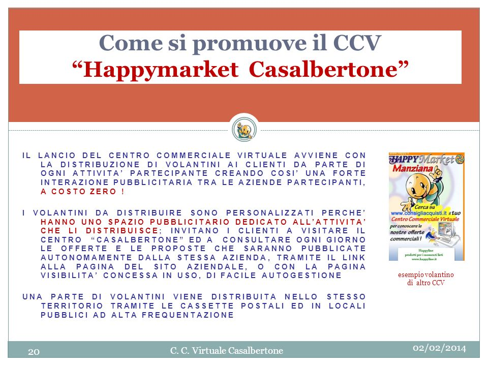 Come si promuove il CCV Happymarket Casalbertone IL LANCIO DEL CENTRO COMMERCIALE VIRTUALE AVVIENE CON LA DISTRIBUZIONE DI VOLANTINI AI CLIENTI DA PARTE DI OGNI ATTIVITA PARTECIPANTE CREANDO COSI UNA FORTE INTERAZIONE PUBBLICITARIA TRA LE AZIENDE PARTECIPANTI, A COSTO ZERO .
