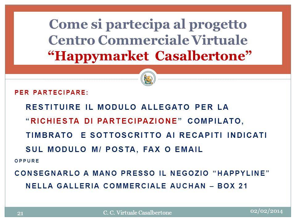 Come si partecipa al progetto Centro Commerciale Virtuale Happymarket Casalbertone PER PARTECIPARE: RESTITUIRE IL MODULO ALLEGATO PER LARICHIESTA DI PARTECIPAZIONE COMPILATO, TIMBRATO E SOTTOSCRITTO AI RECAPITI INDICATI SUL MODULO M/ POSTA, FAX O EMAIL OPPURE CONSEGNARLO A MANO PRESSO IL NEGOZIO HAPPYLINE NELLA GALLERIA COMMERCIALE AUCHAN – BOX 21 21 C.