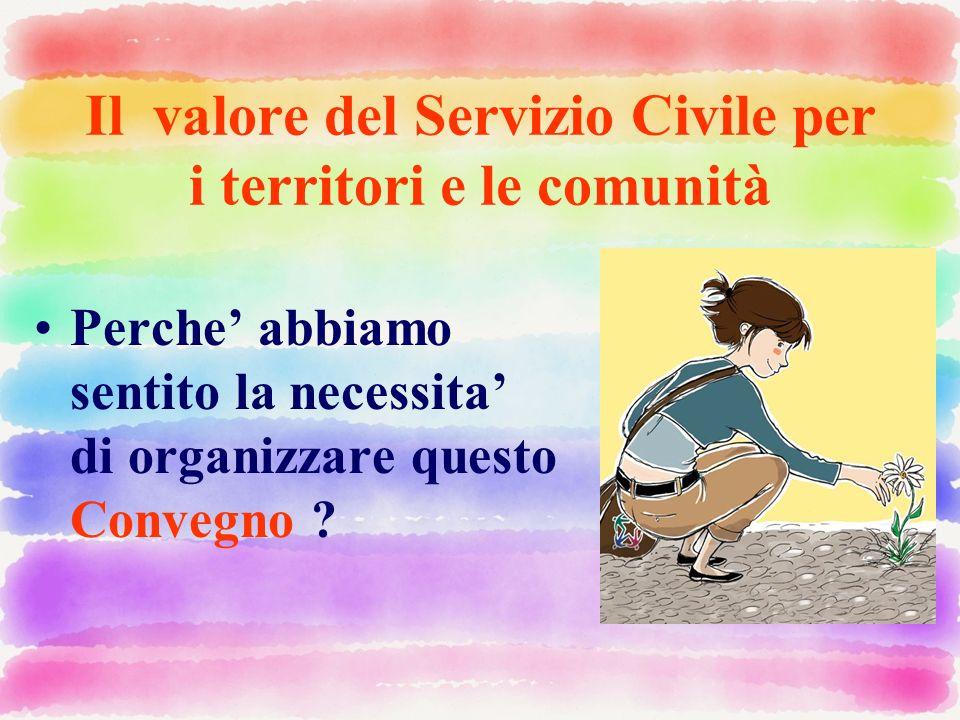 Il valore del Servizio Civile per i territori e le comunità Perche abbiamo sentito la necessita di organizzare questo Convegno