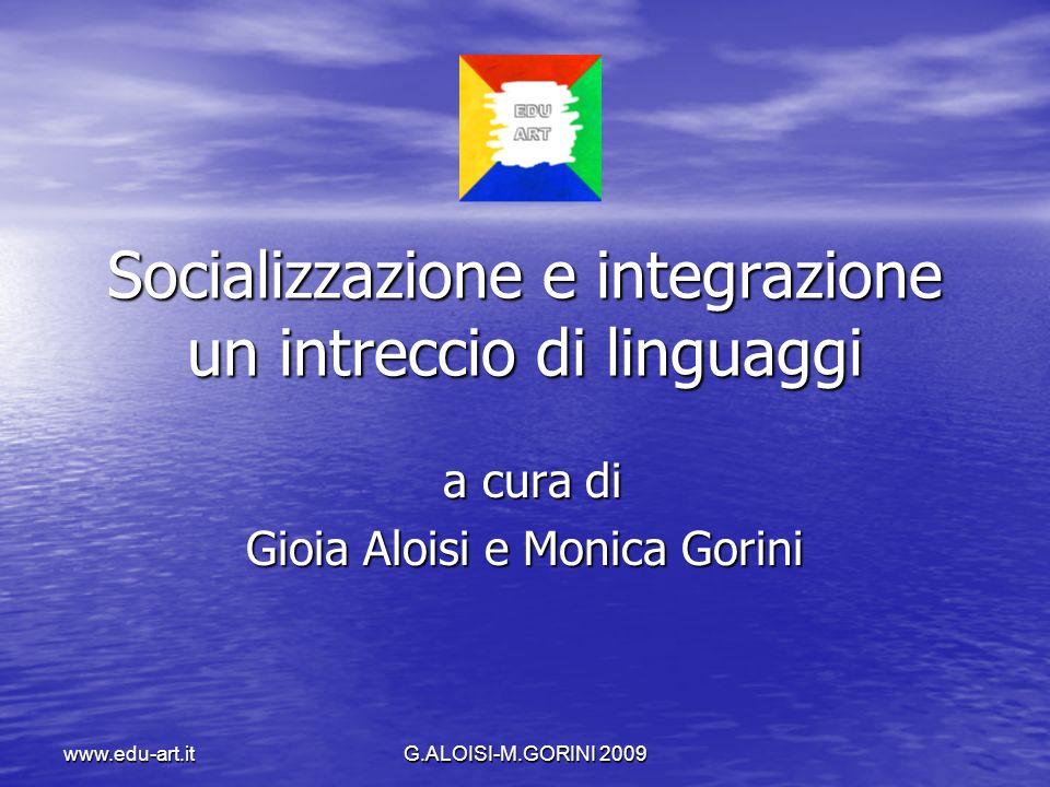 G.ALOISI-M.GORINI 2009 www.edu-art.it Socializzazione e integrazione un intreccio di linguaggi a cura di a cura di Gioia Aloisi e Monica Gorini