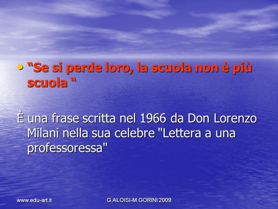 www.edu-art.itG.ALOISI-M.GORINI 2009 Se si perde loro, la scuola non è più scuola Se si perde loro, la scuola non è più scuola È una frase scritta nel