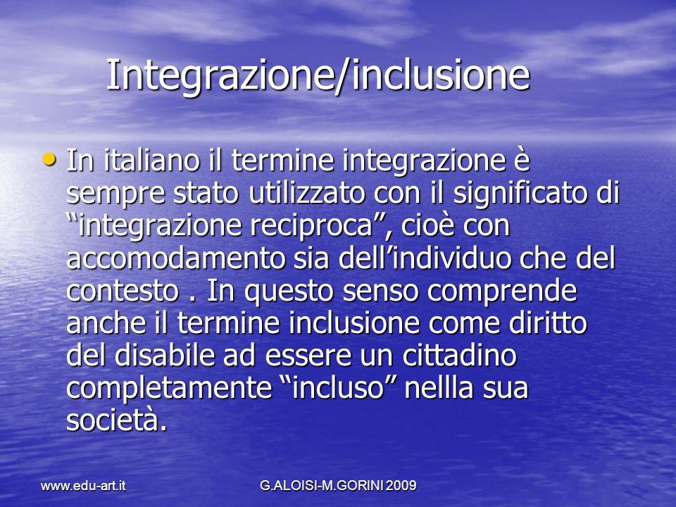 www.edu-art.itG.ALOISI-M.GORINI 2009 Integrazione/inclusione Integrazione/inclusione In italiano il termine integrazione è sempre stato utilizzato con