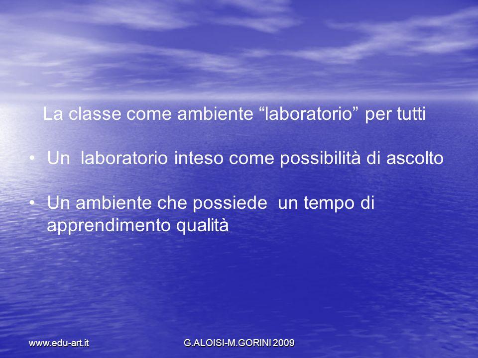 www.edu-art.itG.ALOISI-M.GORINI 2009 La classe come ambiente laboratorio per tutti Un laboratorio inteso come possibilità di ascolto Un ambiente che p