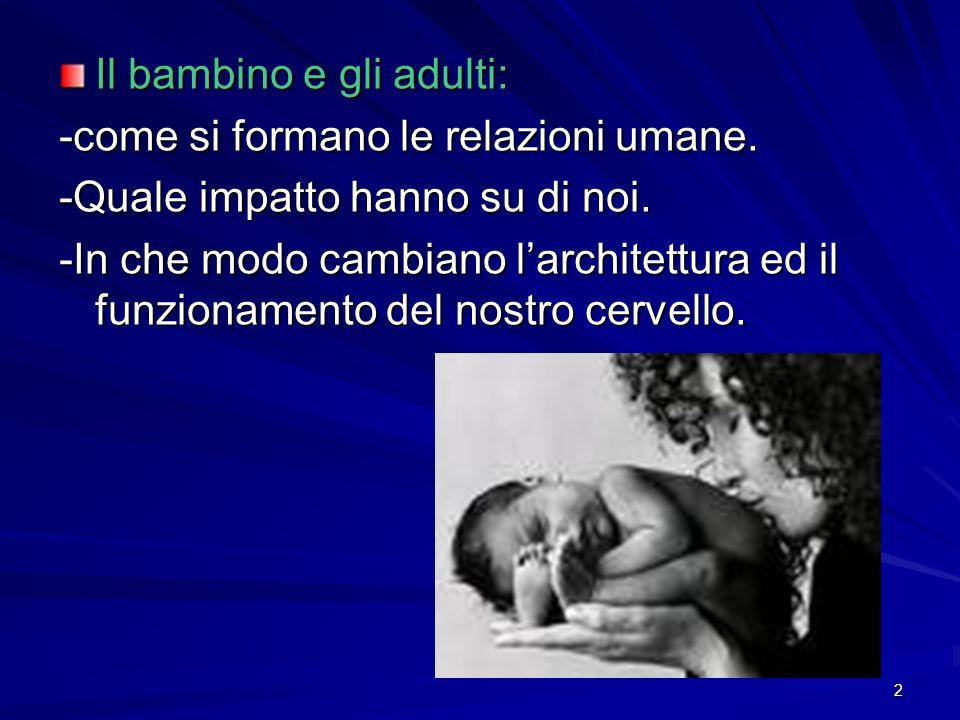 2 Il bambino e gli adulti: -come si formano le relazioni umane. -Quale impatto hanno su di noi. -In che modo cambiano larchitettura ed il funzionament