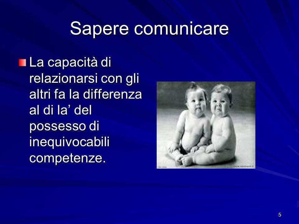 5 Sapere comunicare La capacità di relazionarsi con gli altri fa la differenza al di la del possesso di inequivocabili competenze.