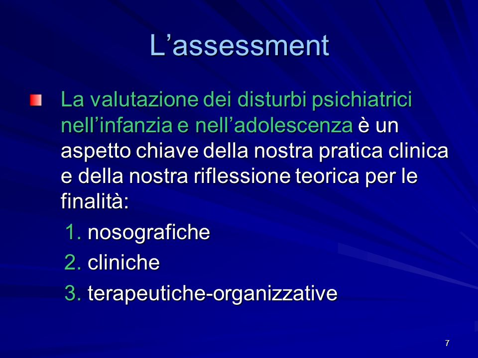 7 Lassessment La valutazione dei disturbi psichiatrici nellinfanzia e nelladolescenza è un aspetto chiave della nostra pratica clinica e della nostra