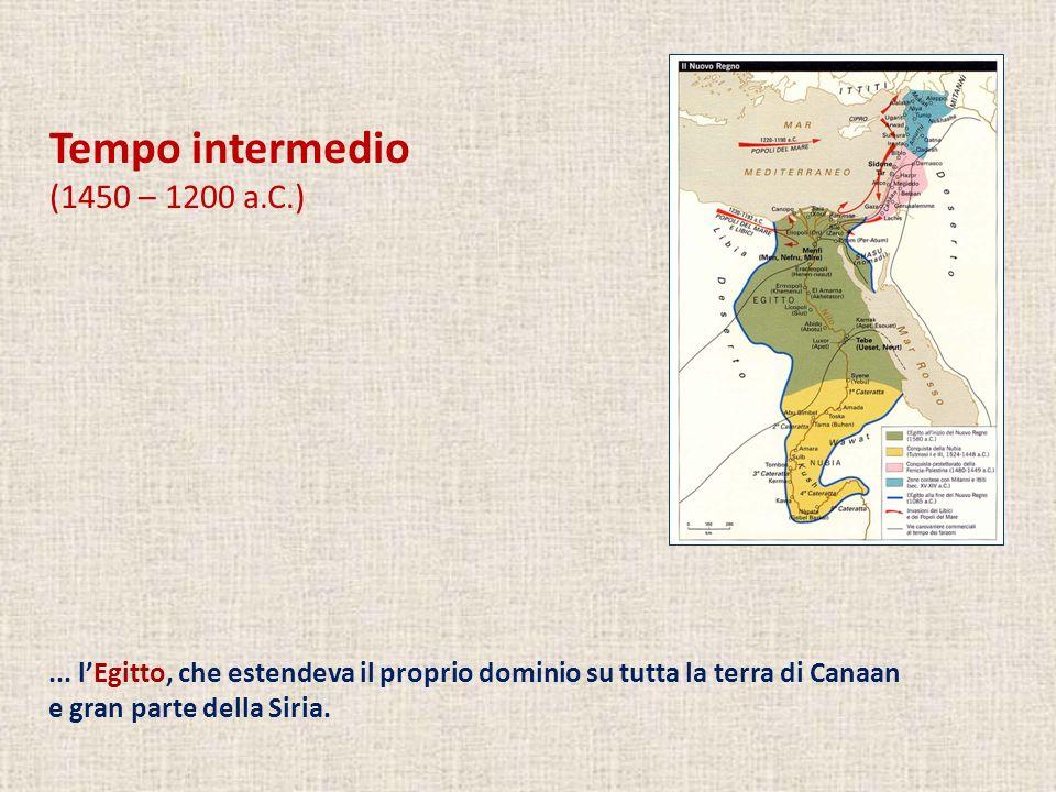 Tempo intermedio (1450 – 1200 a.C.)... lEgitto, che estendeva il proprio dominio su tutta la terra di Canaan e gran parte della Siria.