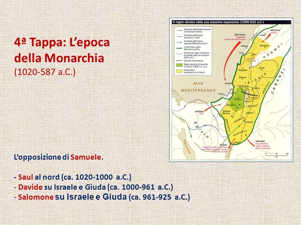 4ª Tappa: Lepoca della Monarchia (1020-587 a.C.) Lopposizione di Samuele. - Saul al nord (ca. 1020-1000 a.C.) - Davide su Israele e Giuda (ca. 1000-96