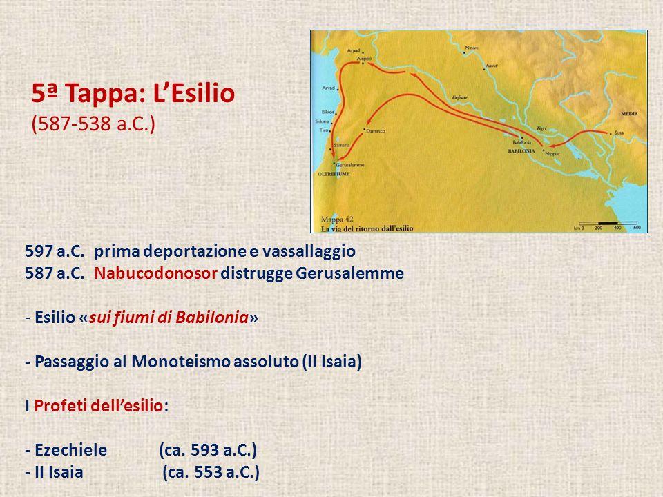 5ª Tappa: LEsilio (587-538 a.C.) 597 a.C. prima deportazione e vassallaggio 587 a.C. Nabucodonosor distrugge Gerusalemme - Esilio «sui fiumi di Babilo