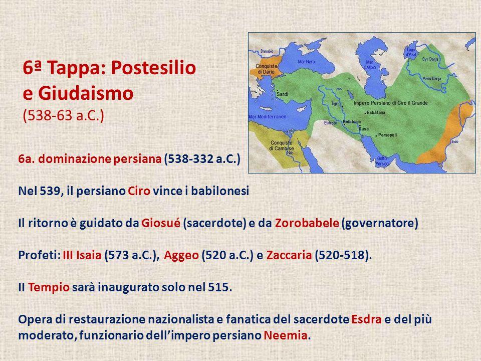 6ª Tappa: Postesilio e Giudaismo (538-63 a.C.) 6a. dominazione persiana (538-332 a.C.) Nel 539, il persiano Ciro vince i babilonesi Il ritorno è guida