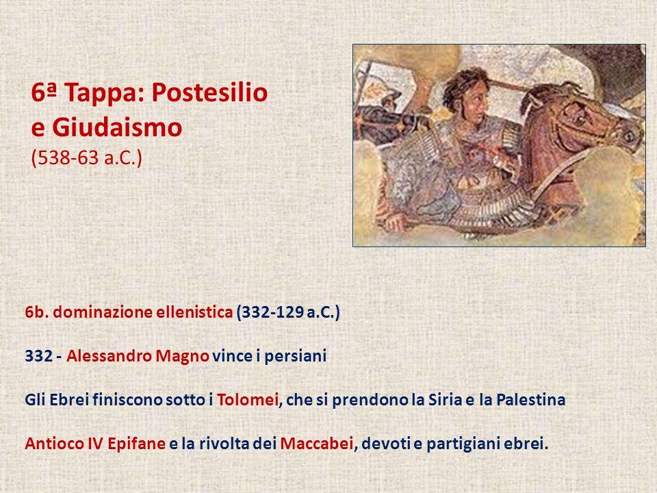 6ª Tappa: Postesilio e Giudaismo (538-63 a.C.) 6b. dominazione ellenistica (332-129 a.C.) 332 - Alessandro Magno vince i persiani Gli Ebrei finiscono