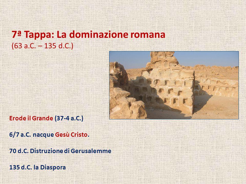 7ª Tappa: La dominazione romana (63 a.C. – 135 d.C.) Erode il Grande (37-4 a.C.) 6/7 a.C. nacque Gesù Cristo. 70 d.C. Distruzione di Gerusalemme 135 d
