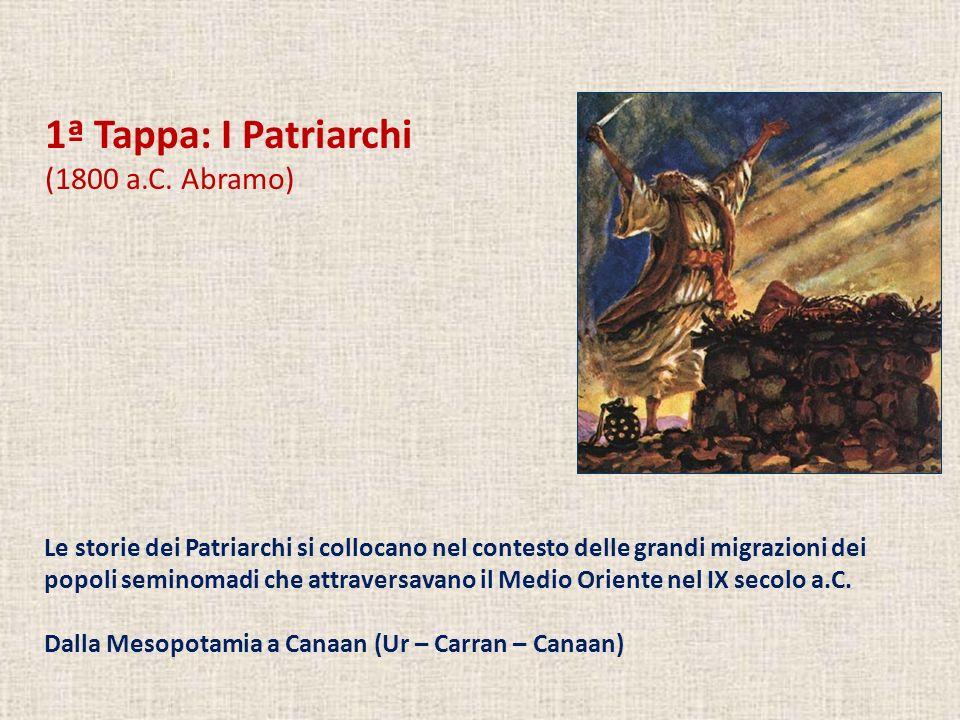 1ª Tappa: I Patriarchi (1800 a.C. Abramo) Le storie dei Patriarchi si collocano nel contesto delle grandi migrazioni dei popoli seminomadi che attrave