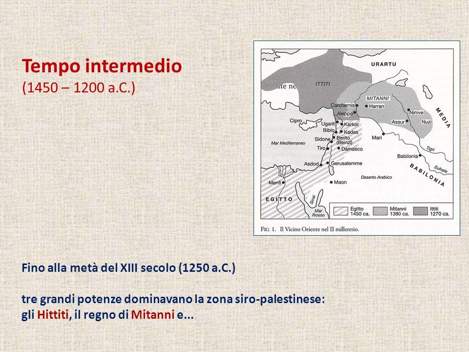 Tempo intermedio (1450 – 1200 a.C.) Fino alla metà del XIII secolo (1250 a.C.) tre grandi potenze dominavano la zona siro-palestinese: gli Hittiti, il regno di Mitanni e...