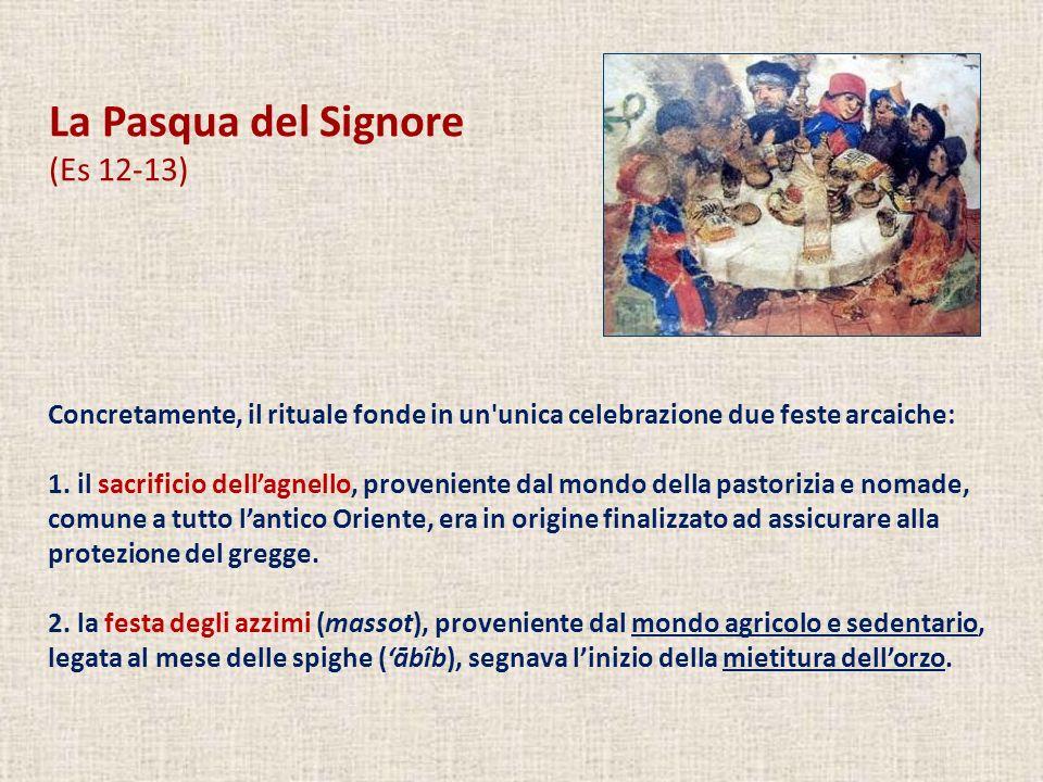 La Pasqua del Signore (Es 12-13) Concretamente, il rituale fonde in un'unica celebrazione due feste arcaiche: 1. il sacrificio dellagnello, provenient