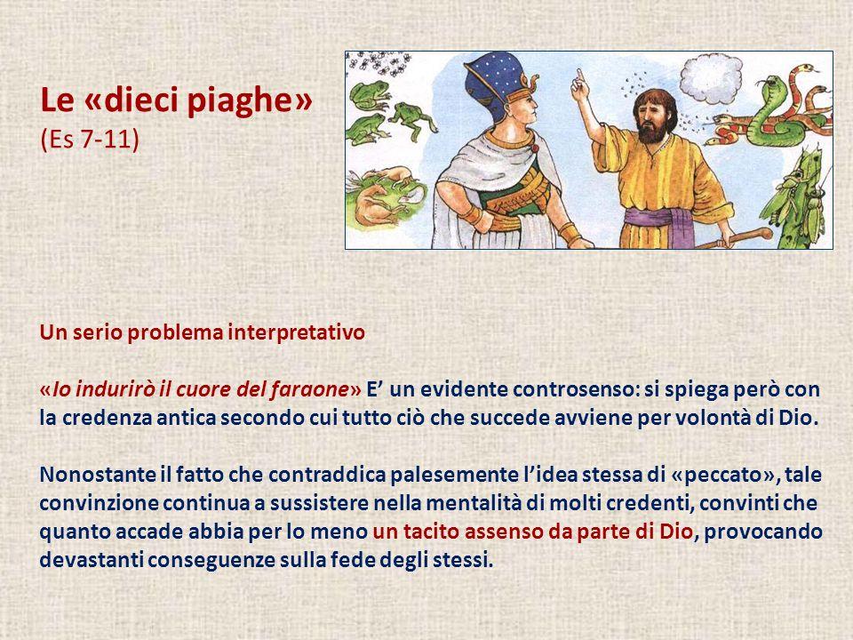 Le «dieci piaghe» (Es 7-11) Un serio problema interpretativo «Io indurirò il cuore del faraone» E un evidente controsenso: si spiega però con la crede