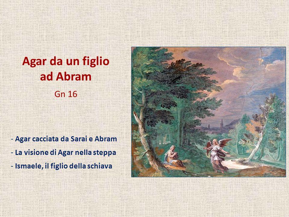 Agar da un figlio ad Abram Gn 16 - Agar cacciata da Sarai e Abram - La visione di Agar nella steppa - Ismaele, il figlio della schiava