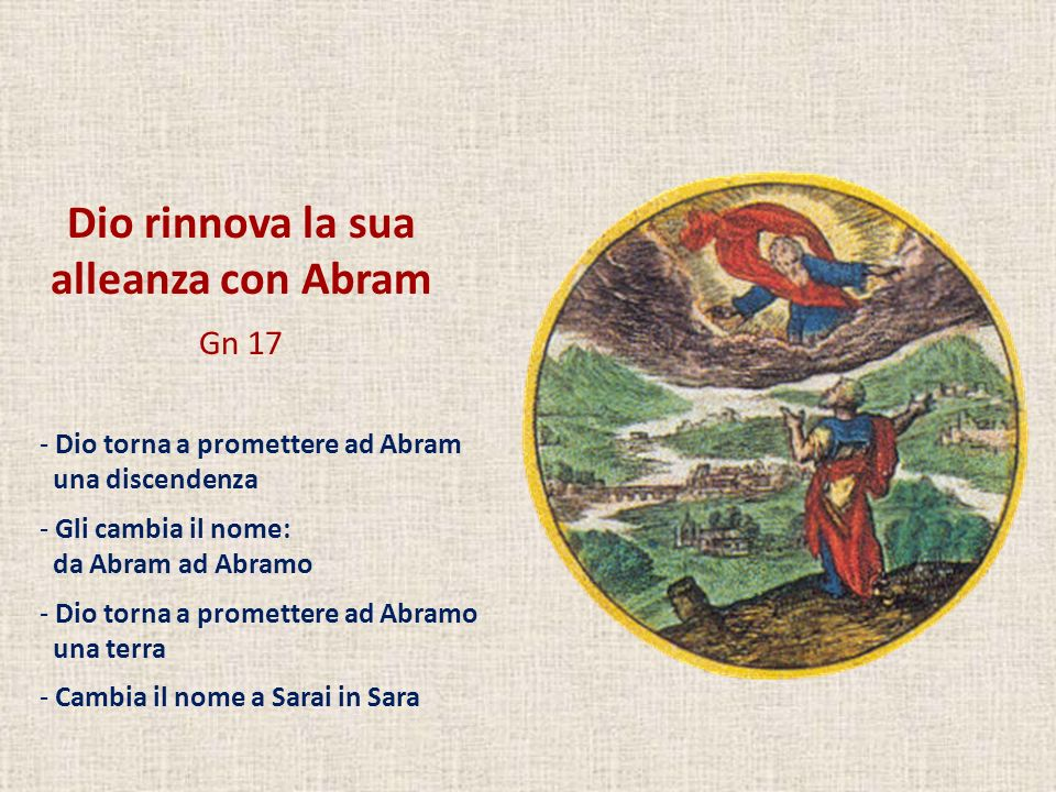 Dio rinnova la sua alleanza con Abram Gn 17 - Dio torna a promettere ad Abram una discendenza - Gli cambia il nome: da Abram ad Abramo - Dio torna a p