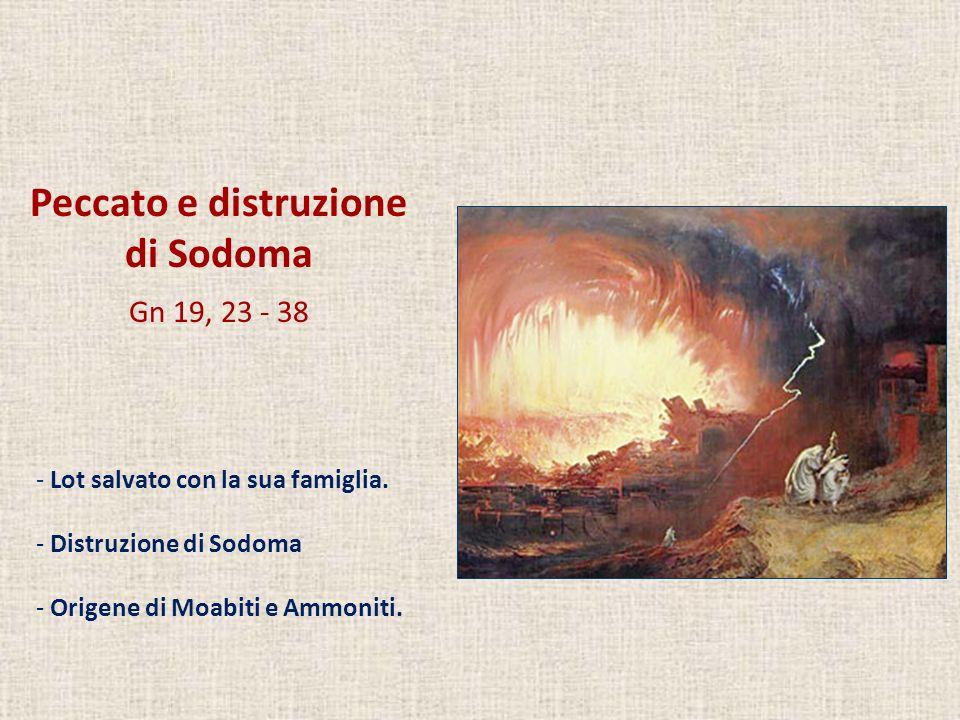 Peccato e distruzione di Sodoma Gn 19, 23 - 38 - Lot salvato con la sua famiglia. - Distruzione di Sodoma - Origene di Moabiti e Ammoniti.