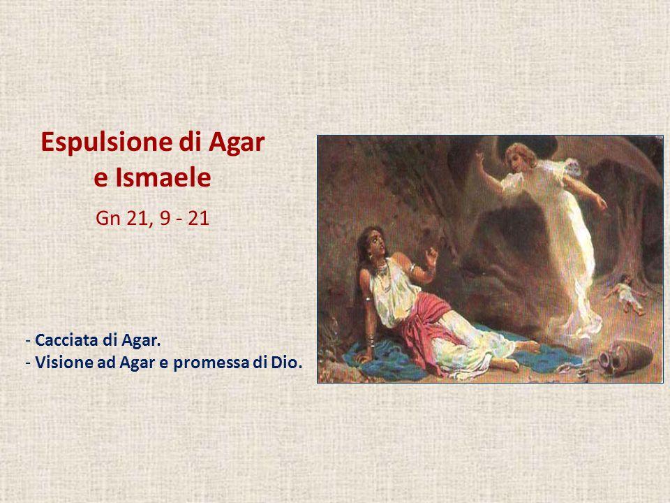 Espulsione di Agar e Ismaele Gn 21, 9 - 21 - Cacciata di Agar. - Visione ad Agar e promessa di Dio.