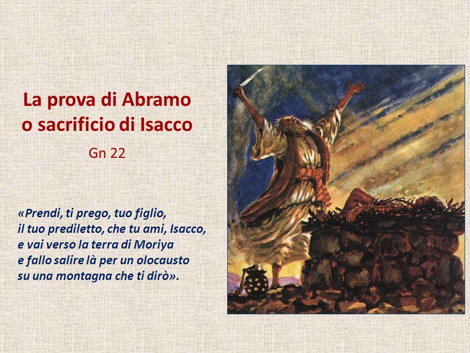 La prova di Abramo o sacrificio di Isacco Gn 22 «Prendi, ti prego, tuo figlio, il tuo prediletto, che tu ami, Isacco, e vai verso la terra di Moriya e