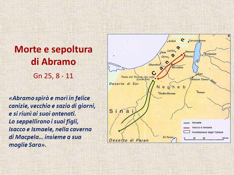 Morte e sepoltura di Abramo Gn 25, 8 - 11 «Abramo spirò e morì in felice canizie, vecchio e sazio di giorni, e si riunì ai suoi antenati. Lo seppellir
