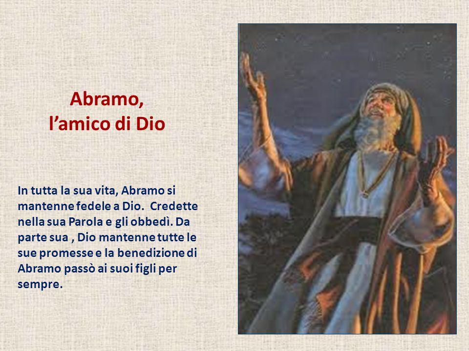 Abramo, lamico di Dio In tutta la sua vita, Abramo si mantenne fedele a Dio. Credette nella sua Parola e gli obbedì. Da parte sua, Dio mantenne tutte