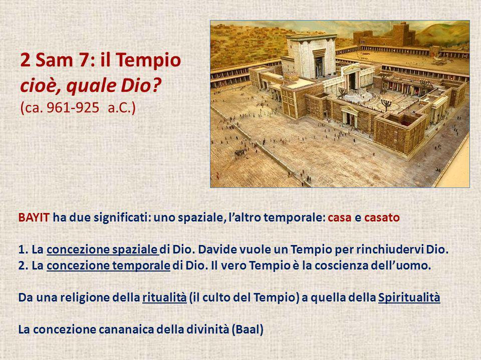 2 Sam 7: il Tempio cioè, quale Dio? (ca. 961-925 a.C.) BAYIT ha due significati: uno spaziale, laltro temporale: casa e casato 1. La concezione spazia