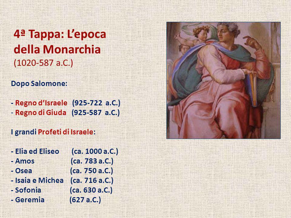 4ª Tappa: Lepoca della Monarchia (1020-587 a.C.) Dopo Salomone: - Regno dIsraele (925-722 a.C.) - Regno di Giuda (925-587 a.C.) I grandi Profeti di Is