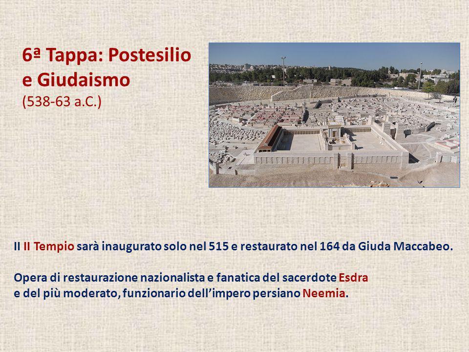 6ª Tappa: Postesilio e Giudaismo (538-63 a.C.) II II Tempio sarà inaugurato solo nel 515 e restaurato nel 164 da Giuda Maccabeo. Opera di restaurazion