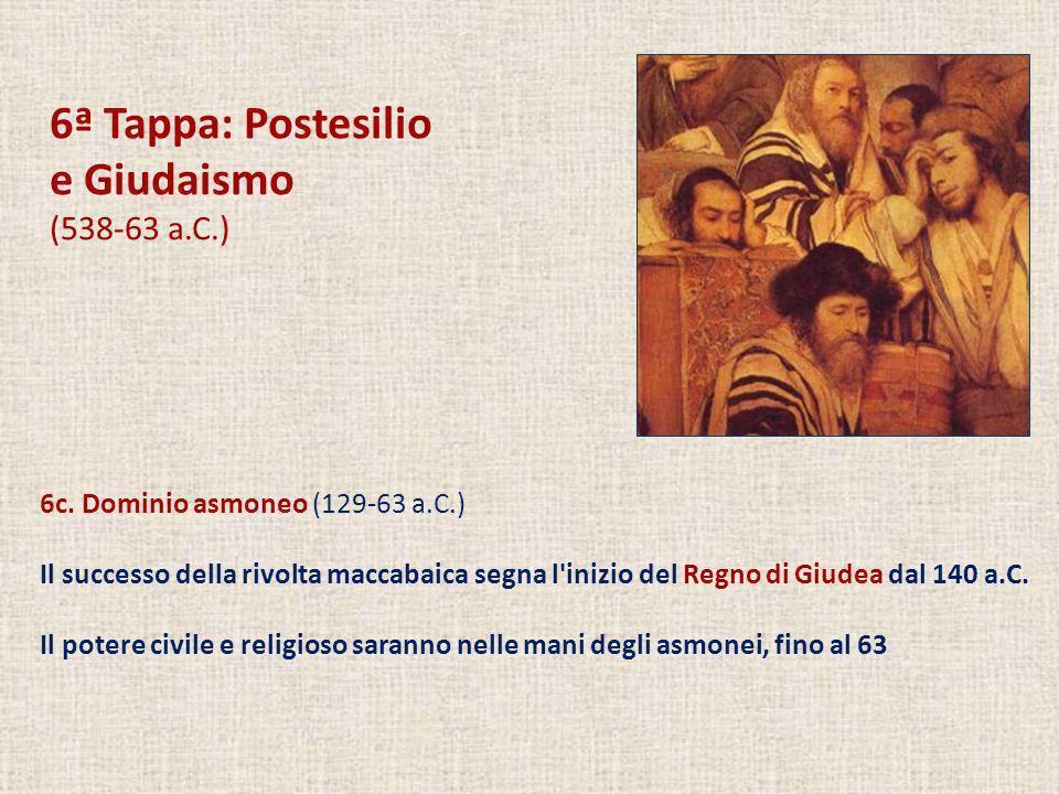 6ª Tappa: Postesilio e Giudaismo (538-63 a.C.) 6c. Dominio asmoneo (129-63 a.C.) Il successo della rivolta maccabaica segna l'inizio del Regno di Giud