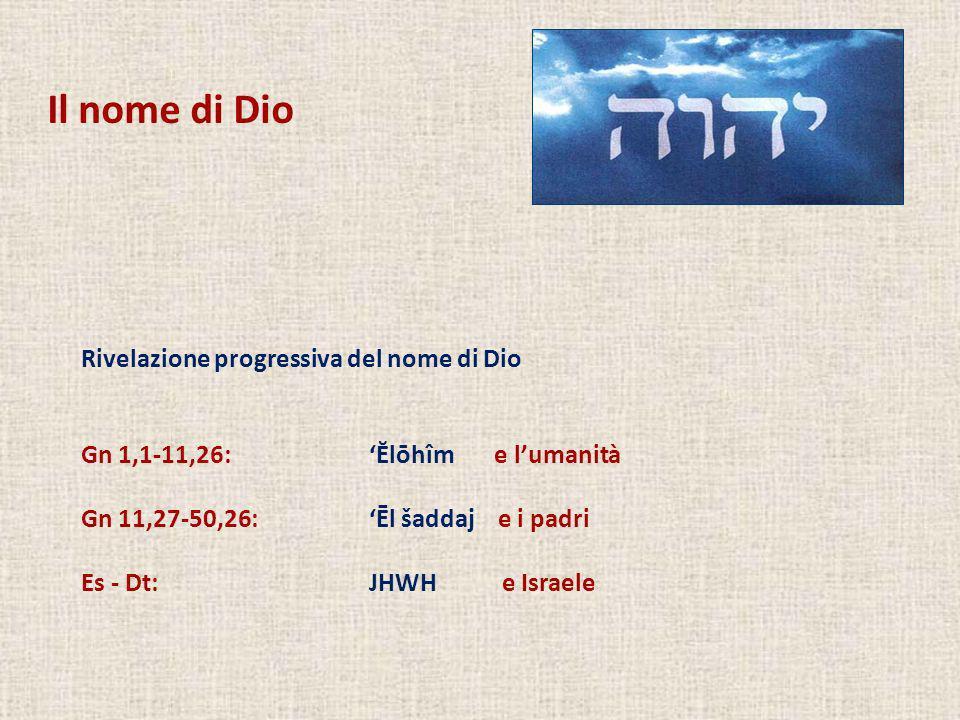 Rivelazione progressiva del nome di Dio Gn 1,1-11,26:Ĕlōhîm e lumanità Gn 11,27-50,26:Ēl šaddaj e i padri Es - Dt: JHWH e Israele Il nome di Dio