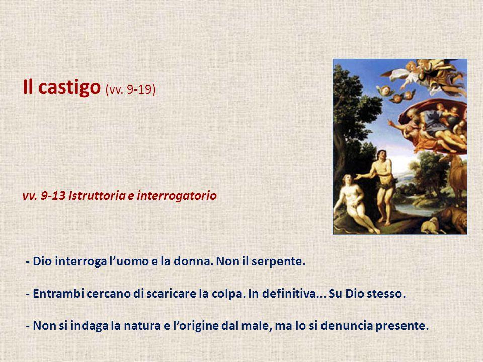 Il castigo (vv. 9-19) vv. 9-13 Istruttoria e interrogatorio - Dio interroga luomo e la donna. Non il serpente. - Entrambi cercano di scaricare la colp