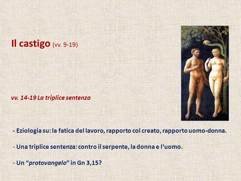 Il castigo (vv. 9-19) vv. 14-19 La triplice sentenza - Eziologia su: la fatica del lavoro, rapporto col creato, rapporto uomo-donna. - Una triplice se