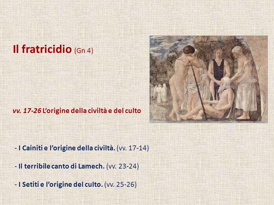Il fratricidio (Gn 4) vv. 17-26 Lorigine della civiltà e del culto - I Cainiti e lorigine della civiltà. (vv. 17-14) - Il terribile canto di Lamech. (