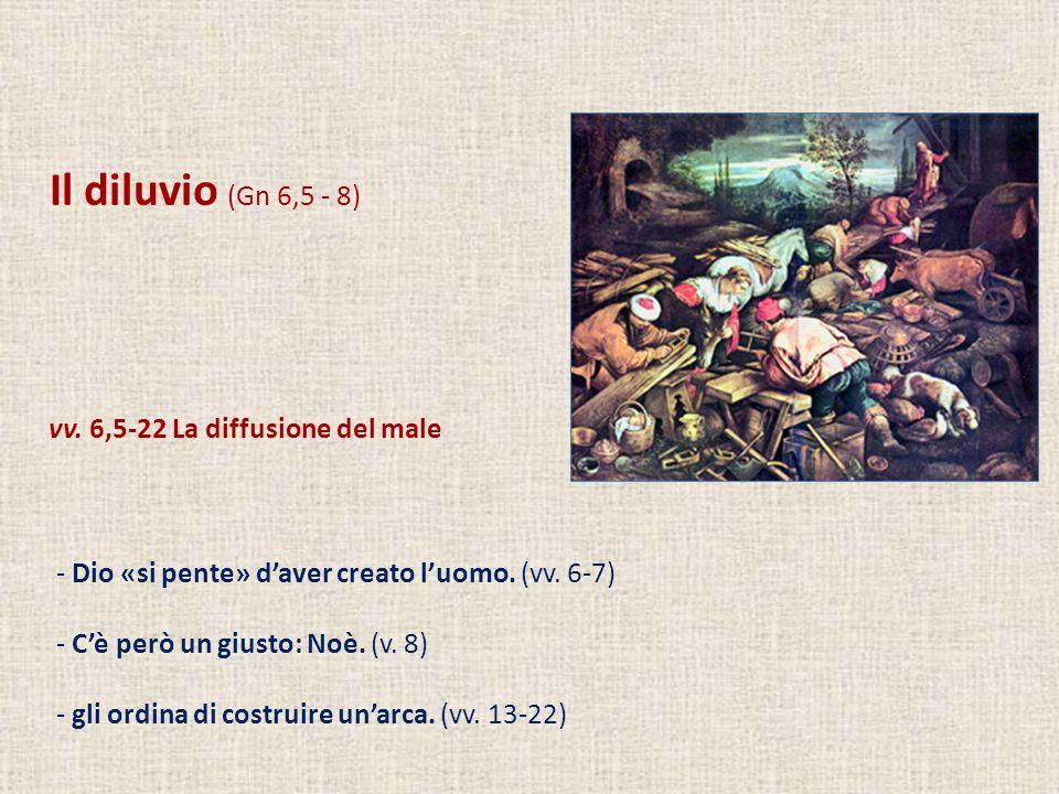 Il diluvio (Gn 6,5 - 8) vv. 6,5-22 La diffusione del male - Dio «si pente» daver creato luomo. (vv. 6-7) - Cè però un giusto: Noè. (v. 8) - gli ordina