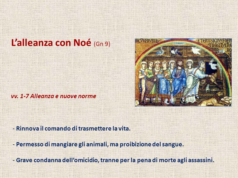 Lalleanza con Noé (Gn 9) vv. 1-7 Alleanza e nuove norme - Rinnova il comando di trasmettere la vita. - Permesso di mangiare gli animali, ma proibizion